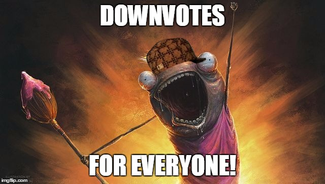 DOWNVOTES FOR EVERYONE! | image tagged in x all the y hd,scumbag | made w/ Imgflip meme maker