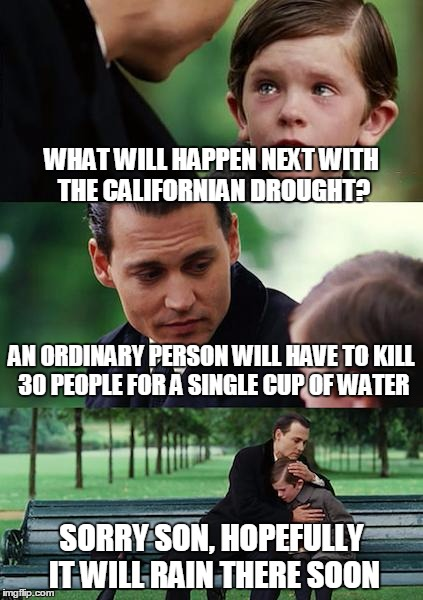 Finding Neverland Meme | WHAT WILL HAPPEN NEXT WITH THE CALIFORNIAN DROUGHT? AN ORDINARY PERSON WILL HAVE TO KILL 30 PEOPLE FOR A SINGLE CUP OF WATER SORRY SON, HOPE | image tagged in memes,finding neverland | made w/ Imgflip meme maker