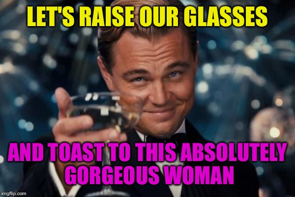 Leonardo Dicaprio Cheers Meme Let S Raise Our Gles And Toast To This Absolutely Gorgeous Woman