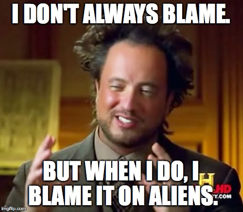 Ancient Aliens Meme | I DON'T ALWAYS BLAME. BUT WHEN I DO, I BLAME IT ON ALIENS. | image tagged in memes,ancient aliens | made w/ Imgflip meme maker