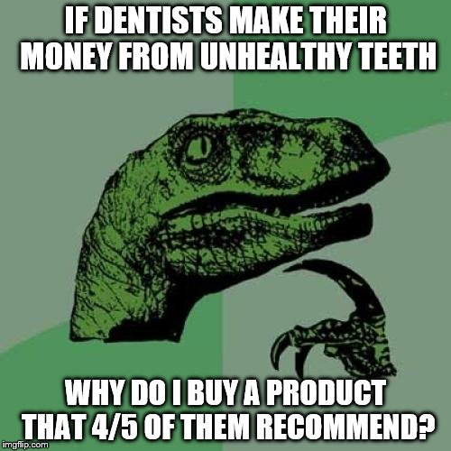Philosoraptor Meme | IF DENTISTS MAKE THEIR MONEY FROM UNHEALTHY TEETH WHY DO I BUY A PRODUCT THAT 4/5 OF THEM RECOMMEND? | image tagged in memes,philosoraptor | made w/ Imgflip meme maker