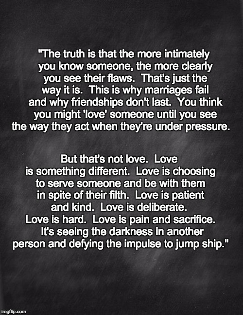 "What is love | ""The truth is that the more intimately you know someone, the more clearly you see their flaws.  That's just the way it is.  This is why marr 