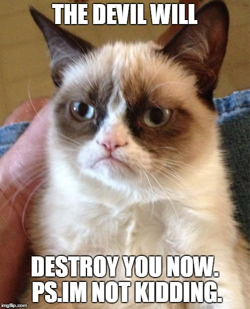Grumpy Cat Meme | THE DEVIL WILL DESTROY YOU NOW. PS.IM NOT KIDDING. | image tagged in memes,grumpy cat | made w/ Imgflip meme maker