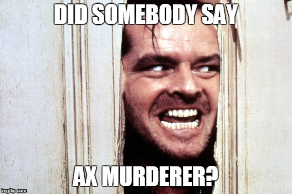 DID SOMEBODY SAY AX MURDERER? | made w/ Imgflip meme maker
