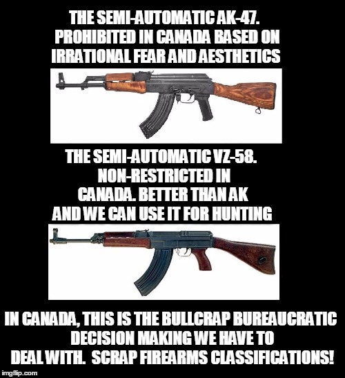 THE SEMI-AUTOMATIC AK-47.  PROHIBITED IN CANADA BASED ON IRRATIONAL FEAR AND AESTHETICS THE SEMI-AUTOMATIC VZ-58.  NON-RESTRICTED IN CANADA. | image tagged in ak47,canada,guns | made w/ Imgflip meme maker