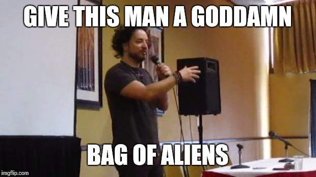 GIVE THIS MAN A GO***MN BAG OF ALIENS | made w/ Imgflip meme maker