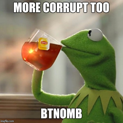 But Thats None Of My Business Meme | MORE CORRUPT TOO BTNOMB | image tagged in memes,but thats none of my business,kermit the frog | made w/ Imgflip meme maker