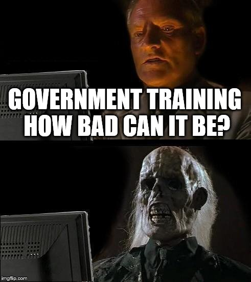 Ill Just Wait Here Meme | GOVERNMENT TRAINING HOW BAD CAN IT BE? | image tagged in memes,ill just wait here | made w/ Imgflip meme maker