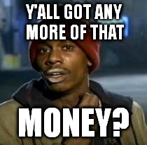 Y'all Got Any More Of That | Y'ALL GOT ANY MORE OF THAT MONEY? | image tagged in dave chappelle | made w/ Imgflip meme maker