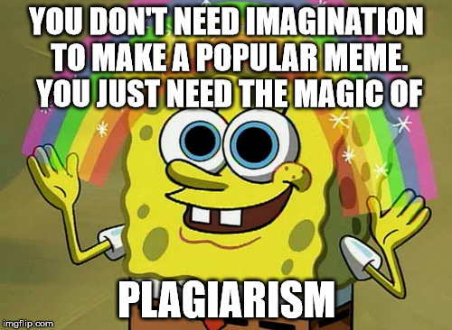 Imagination Spongebob | YOU DON'T NEED IMAGINATION TO MAKE A POPULAR MEME. YOU JUST NEED THE MAGIC OF PLAGIARISM | image tagged in memes,imagination spongebob | made w/ Imgflip meme maker