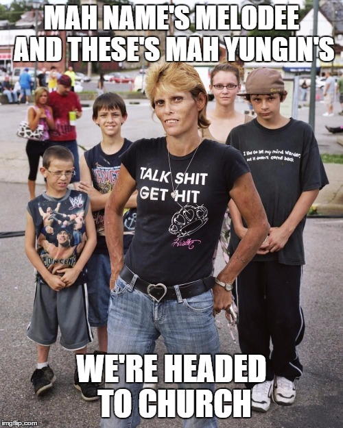 The Saved in the South | MAH NAME'S MELODEE AND THESE'S MAH YUNGIN'S WE'RE HEADED TO CHURCH | image tagged in wttfs,redneck,white trash,christianity,south | made w/ Imgflip meme maker