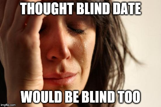 First World Problems Meme | THOUGHT BLIND DATE WOULD BE BLIND TOO | image tagged in memes,first world problems | made w/ Imgflip meme maker