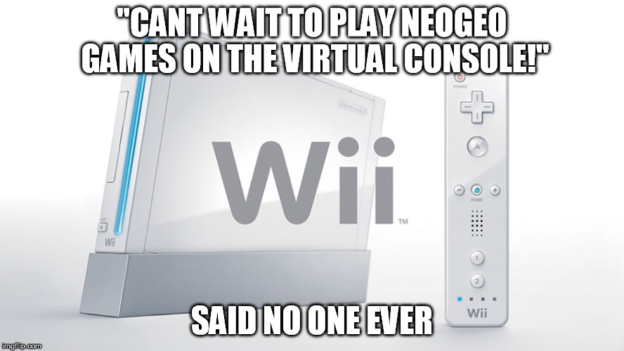 "Nobody played the NEOGEO virtual console titles | ""CANT WAIT TO PLAY NEOGEO GAMES ON THE VIRTUAL CONSOLE!"" SAID NO ONE EVER 
