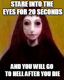 Stare at it | STARE INTO THE EYES FOR 20 SECONDS AND YOU WILL GO TO HELL AFTER YOU DIE | image tagged in the stare,scary,eyes,cursed,memes,death lol | made w/ Imgflip meme maker