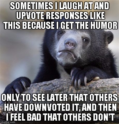 Confession Bear Meme | SOMETIMES I LAUGH AT AND UPVOTE RESPONSES LIKE THIS BECAUSE I GET THE HUMOR ONLY TO SEE LATER THAT OTHERS HAVE DOWNVOTED IT, AND THEN I FEEL | image tagged in memes,confession bear | made w/ Imgflip meme maker