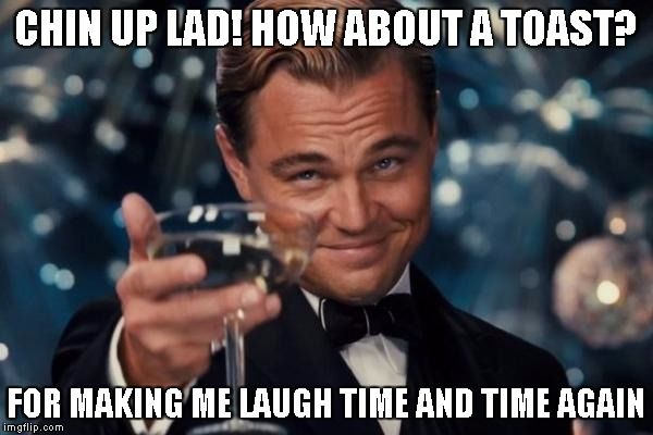 Leonardo Dicaprio Cheers Meme | CHIN UP LAD! HOW ABOUT A TOAST? FOR MAKING ME LAUGH TIME AND TIME AGAIN | image tagged in memes,leonardo dicaprio cheers | made w/ Imgflip meme maker