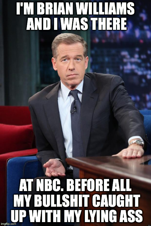 Brian Williams | I'M BRIAN WILLIAMS AND I WAS THERE AT NBC. BEFORE ALL MY BULLSHIT CAUGHT UP WITH MY LYING ASS | image tagged in brian williams | made w/ Imgflip meme maker