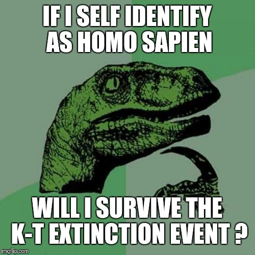 Philosoraptor Meme | IF I SELF IDENTIFY AS HOMO SAPIEN WILL I SURVIVE THE K-T EXTINCTION EVENT ? | image tagged in memes,philosoraptor | made w/ Imgflip meme maker
