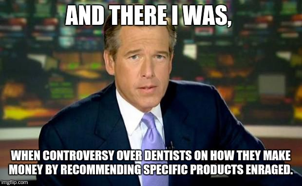 Brian Williams Was There Meme | AND THERE I WAS, WHEN CONTROVERSY OVER DENTISTS ON HOW THEY MAKE MONEY BY RECOMMENDING SPECIFIC PRODUCTS ENRAGED. | image tagged in memes,brian williams was there | made w/ Imgflip meme maker