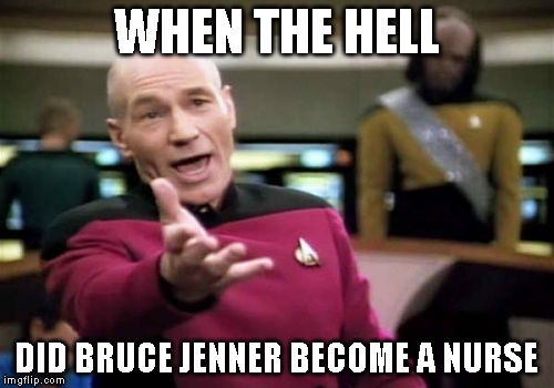 Picard Wtf Meme | WHEN THE HELL DID BRUCE JENNER BECOME A NURSE | image tagged in memes,picard wtf | made w/ Imgflip meme maker