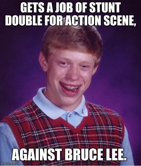 Bad Luck Brian Meme | GETS A JOB OF STUNT DOUBLE FOR ACTION SCENE, AGAINST BRUCE LEE. | image tagged in memes,bad luck brian | made w/ Imgflip meme maker