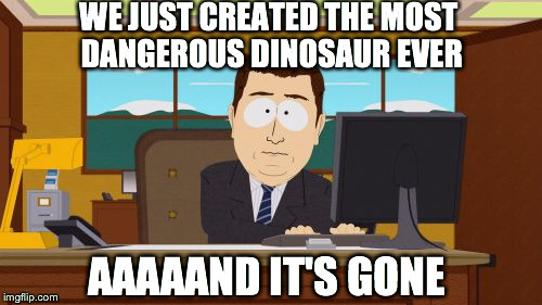 Jurassic World plot in a nutshell | WE JUST CREATED THE MOST DANGEROUS DINOSAUR EVER AAAAAND IT'S GONE | image tagged in memes,aaaaand its gone | made w/ Imgflip meme maker