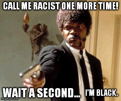 Say That Again I Dare You Meme | CALL ME RACIST ONE MORE TIME! WAIT A SECOND... I'M BLACK. | image tagged in memes,say that again i dare you | made w/ Imgflip meme maker
