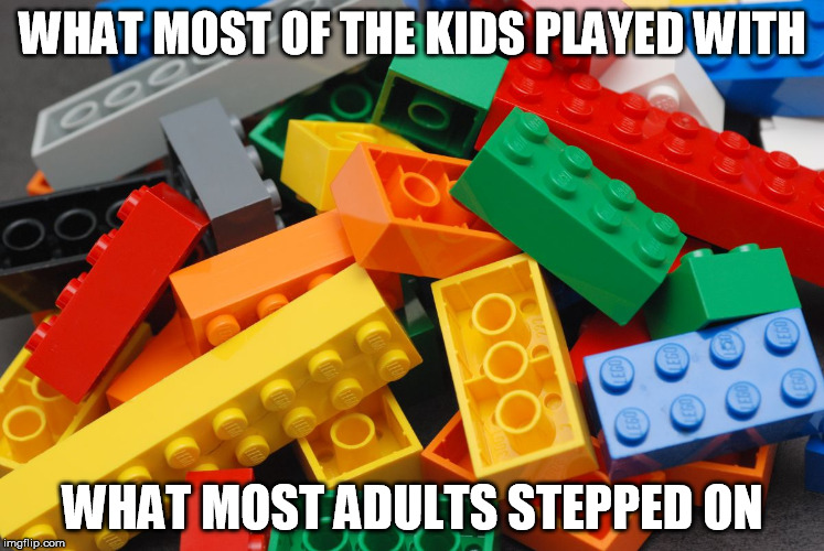 What kids played, adults stepped on | WHAT MOST OF THE KIDS PLAYED WITH WHAT MOST ADULTS STEPPED ON | image tagged in legos,memes,so true memes | made w/ Imgflip meme maker