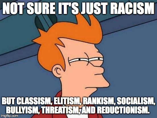 Futurama Fry Meme | NOT SURE IT'S JUST RACISM BUT CLASSISM, ELITISM, RANKISM, SOCIALISM, BULLYISM, THREATISM, AND REDUCTIONISM. | image tagged in memes,futurama fry | made w/ Imgflip meme maker