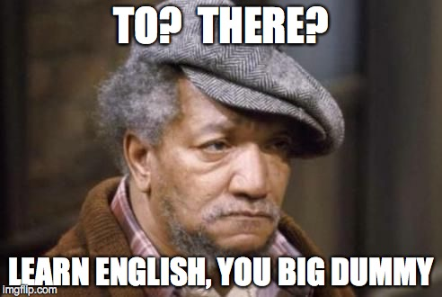 TO?  THERE? LEARN ENGLISH, YOU BIG DUMMY | made w/ Imgflip meme maker
