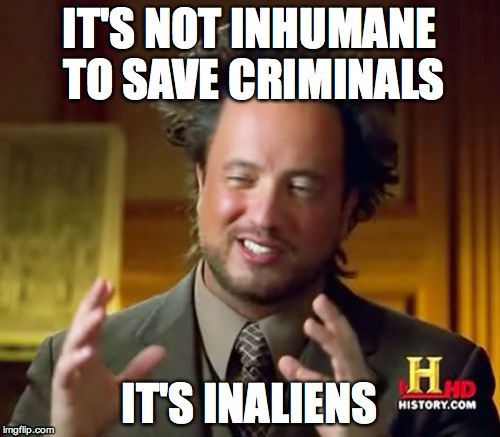 Ancient Aliens Meme | IT'S NOT INHUMANE TO SAVE CRIMINALS IT'S INALIENS | image tagged in memes,ancient aliens | made w/ Imgflip meme maker