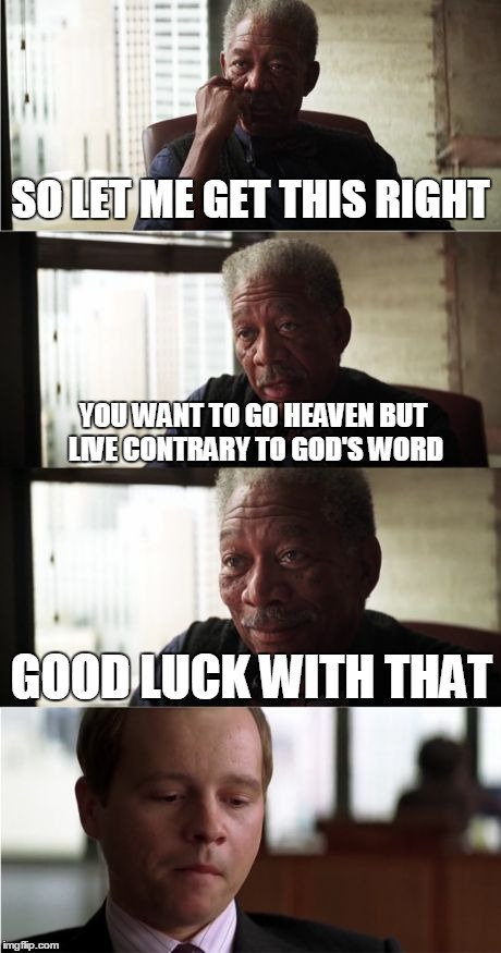 Morgan Freeman Good Luck | SO LET ME GET THIS RIGHT YOU WANT TO GO HEAVEN BUT LIVE CONTRARY TO GOD'S WORD GOOD LUCK WITH THAT | image tagged in memes,morgan freeman good luck | made w/ Imgflip meme maker