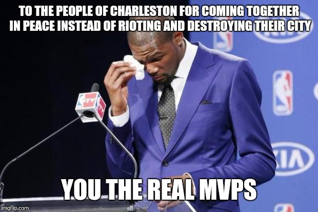 You The Real MVP 2 | TO THE PEOPLE OF CHARLESTON FOR COMING TOGETHER IN PEACE INSTEAD OF RIOTING AND DESTROYING THEIR CITY YOU THE REAL MVPS | image tagged in memes,you the real mvp 2,AdviceAnimals | made w/ Imgflip meme maker