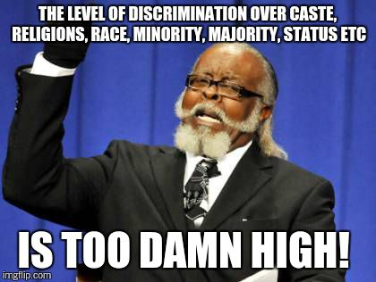 Too Damn High Meme | THE LEVEL OF DISCRIMINATION OVER CASTE, RELIGIONS, RACE, MINORITY, MAJORITY, STATUS ETC IS TOO DAMN HIGH! | image tagged in memes,too damn high | made w/ Imgflip meme maker