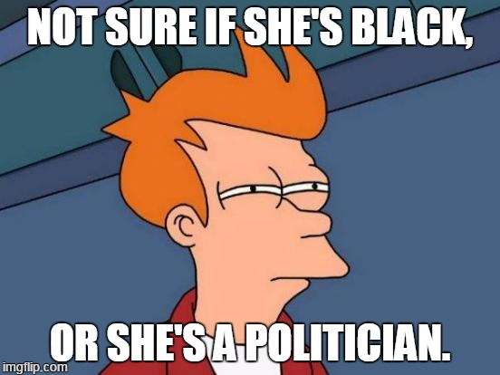 Futurama Fry Meme | NOT SURE IF SHE'S BLACK, OR SHE'S A POLITICIAN. | image tagged in memes,futurama fry | made w/ Imgflip meme maker