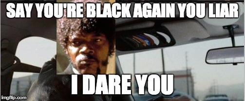 SAY YOU'RE BLACK AGAIN YOU LIAR I DARE YOU | made w/ Imgflip meme maker