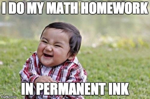 Evil Toddler Meme | I DO MY MATH HOMEWORK IN PERMANENT INK | image tagged in memes,evil toddler | made w/ Imgflip meme maker