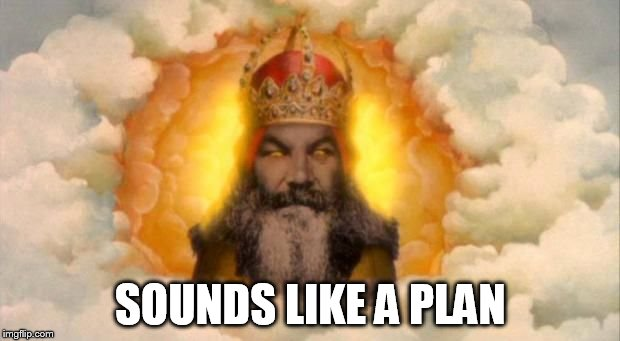 Angry God | SOUNDS LIKE A PLAN | image tagged in angry god | made w/ Imgflip meme maker