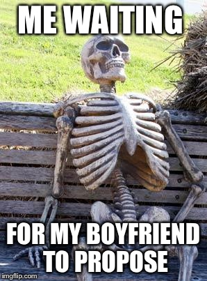 Waiting Skeleton Meme | ME WAITING FOR MY BOYFRIEND TO PROPOSE | image tagged in waiting skeleton | made w/ Imgflip meme maker