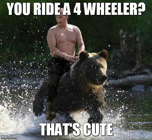 Putin Thats Cute | YOU RIDE A 4 WHEELER? THAT'S CUTE | image tagged in putin thats cute | made w/ Imgflip meme maker