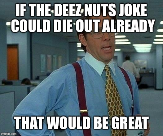 That Would Be Great | IF THE DEEZ NUTS JOKE COULD DIE OUT ALREADY THAT WOULD BE GREAT | image tagged in memes,that would be great | made w/ Imgflip meme maker