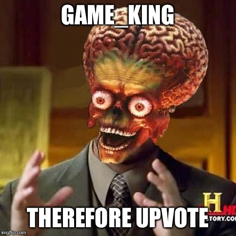 aliens 6 | GAME_KING THEREFORE UPVOTE | image tagged in aliens 6 | made w/ Imgflip meme maker