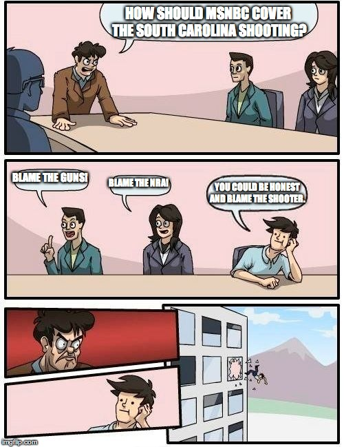 Boardroom Meeting Suggestion Meme | HOW SHOULD MSNBC COVER THE SOUTH CAROLINA SHOOTING? BLAME THE GUNS! BLAME THE NRA! YOU COULD BE HONEST AND BLAME THE SHOOTER. | image tagged in memes,boardroom meeting suggestion | made w/ Imgflip meme maker