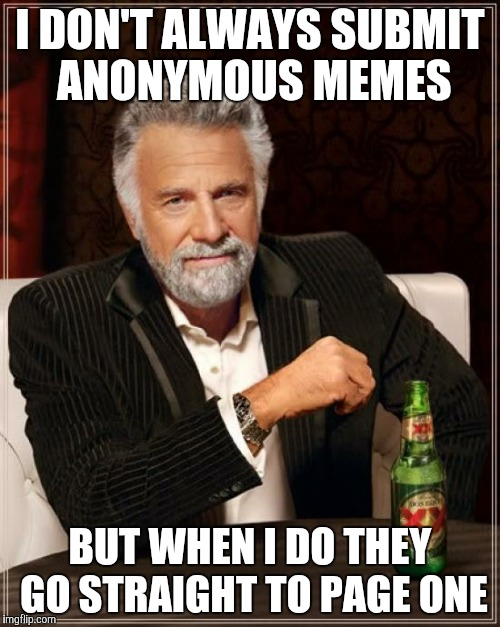 The Most Interesting Man In The World Meme | I DON'T ALWAYS SUBMIT ANONYMOUS MEMES BUT WHEN I DO THEY GO STRAIGHT TO PAGE ONE | image tagged in memes,the most interesting man in the world,anonymous | made w/ Imgflip meme maker