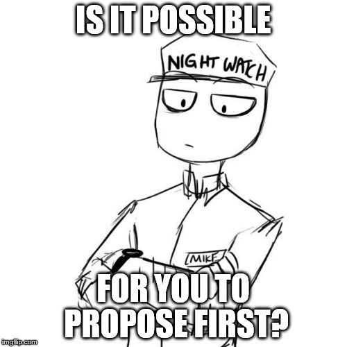 Mike 2 | IS IT POSSIBLE FOR YOU TO PROPOSE FIRST? | image tagged in mike 2 | made w/ Imgflip meme maker
