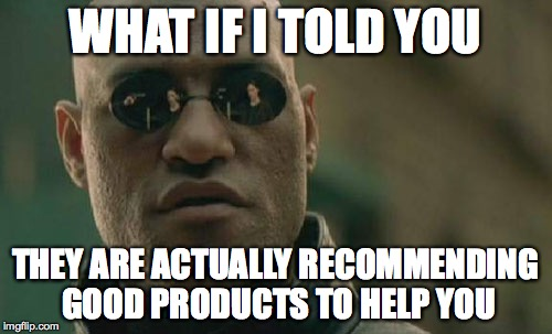Matrix Morpheus Meme | WHAT IF I TOLD YOU THEY ARE ACTUALLY RECOMMENDING GOOD PRODUCTS TO HELP YOU | image tagged in memes,matrix morpheus | made w/ Imgflip meme maker