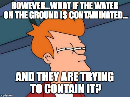 Futurama Fry Meme | HOWEVER...WHAT IF THE WATER ON THE GROUND IS CONTAMINATED... AND THEY ARE TRYING TO CONTAIN IT? | image tagged in memes,futurama fry | made w/ Imgflip meme maker