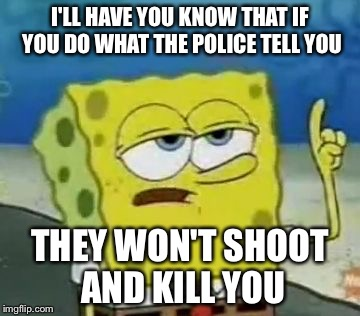 I'll Have You Know Spongebob | I'LL HAVE YOU KNOW THAT IF YOU DO WHAT THE POLICE TELL YOU THEY WON'T SHOOT AND KILL YOU | image tagged in memes,ill have you know spongebob | made w/ Imgflip meme maker