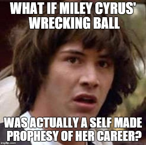 Conspiracy Keanu Meme | WHAT IF MILEY CYRUS' WRECKING BALL WAS ACTUALLY A SELF MADE PROPHESY OF HER CAREER? | image tagged in memes,conspiracy keanu | made w/ Imgflip meme maker