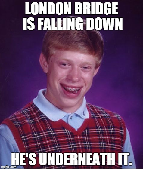 Loved those old kid's songs... | LONDON BRIDGE IS FALLING DOWN HE'S UNDERNEATH IT. | image tagged in memes,bad luck brian,bridge,destruction,shawnljohnson,not funny | made w/ Imgflip meme maker